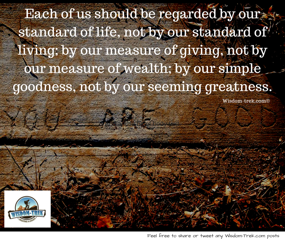Each of us should be regarded by our simple goodness, not by our seeming greatness