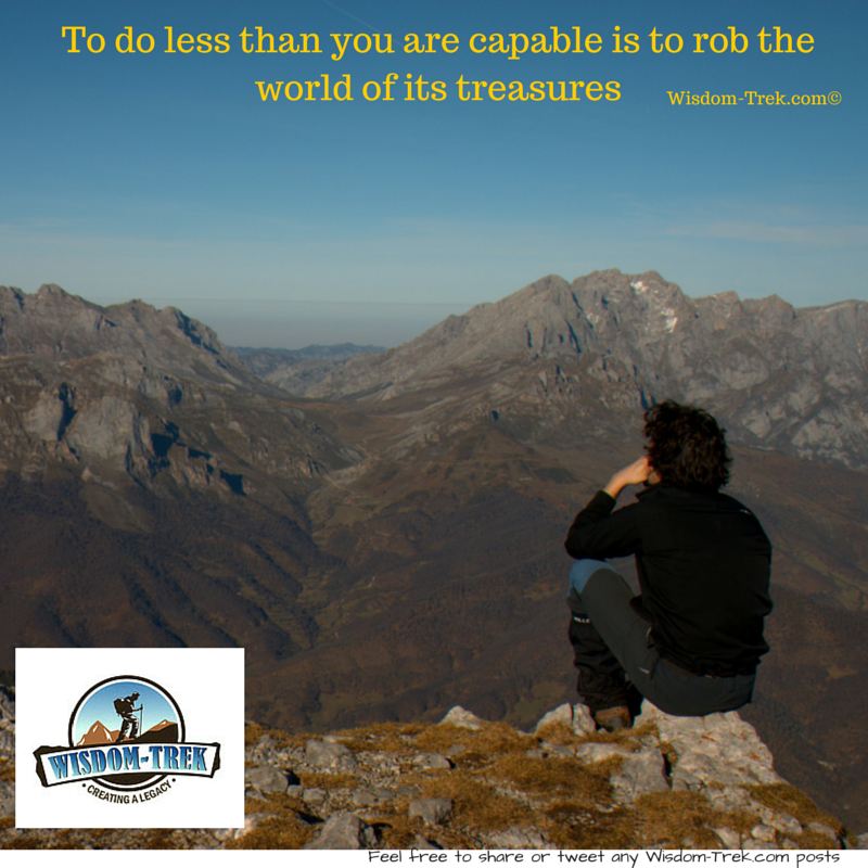 To do less than you are capable is to rob the world of its treasures