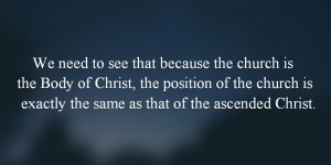 We-need-to-see-that-because-the-church-is-the-Body-of-Christ-the-position-of-the-church-is-exactly-the-same-as-that-of-the-ascended-Christ