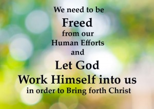 we-need-to-be-freed-from-our-human-efforts-and-let-God-work-Himself-into-us-in-order-to-bring-forth-Christ