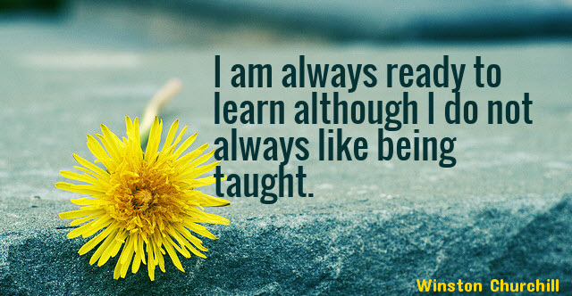 Personally, I'm always ready to learn, by Winston Churchill
