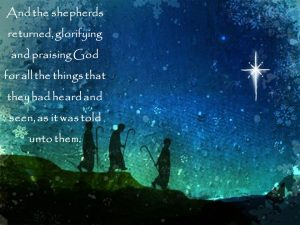 And the shepherds returned, glorifying and praising God for all the things that they had heard and seen, as it was told unto them.