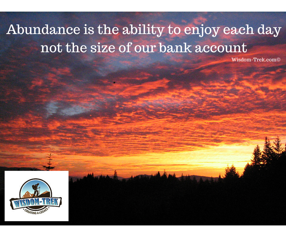 Abundance is the ability to enjoy each day not the size of our bank account