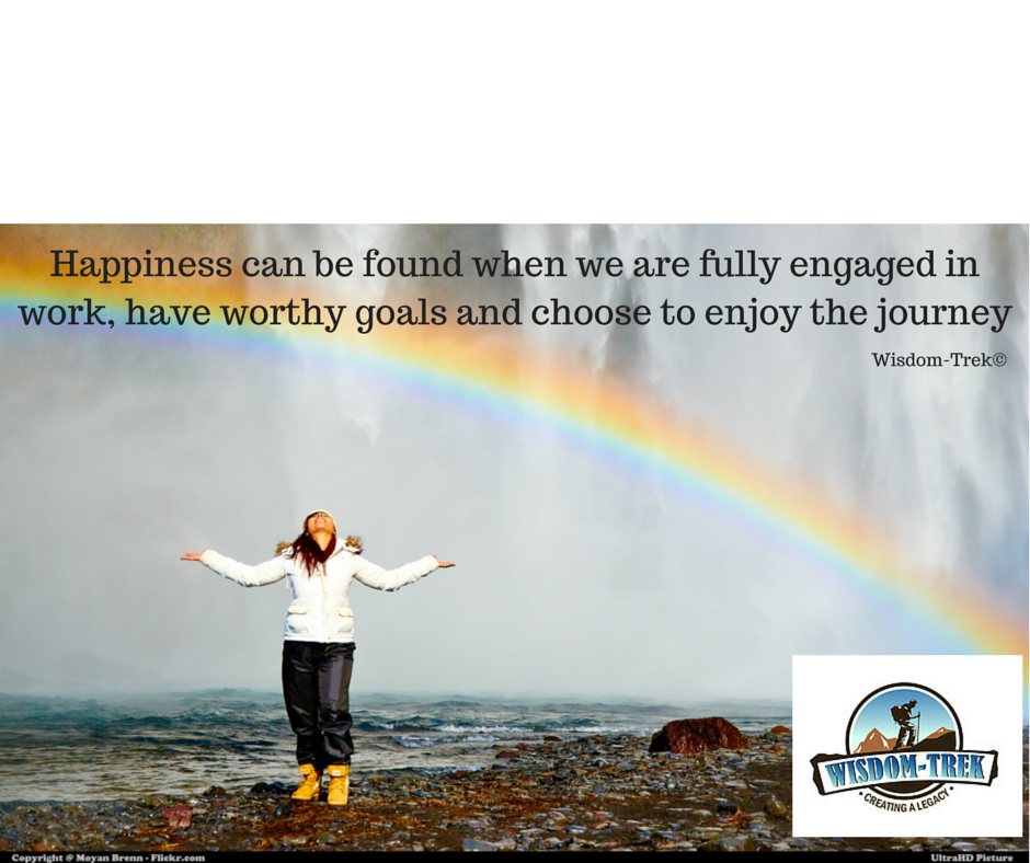 Happiness can be found when we are fully engaged in work, have worthy goals and choose to enjoy the journey