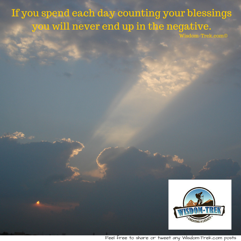 If you spend each day counting your blessings you will never end up in the negative.