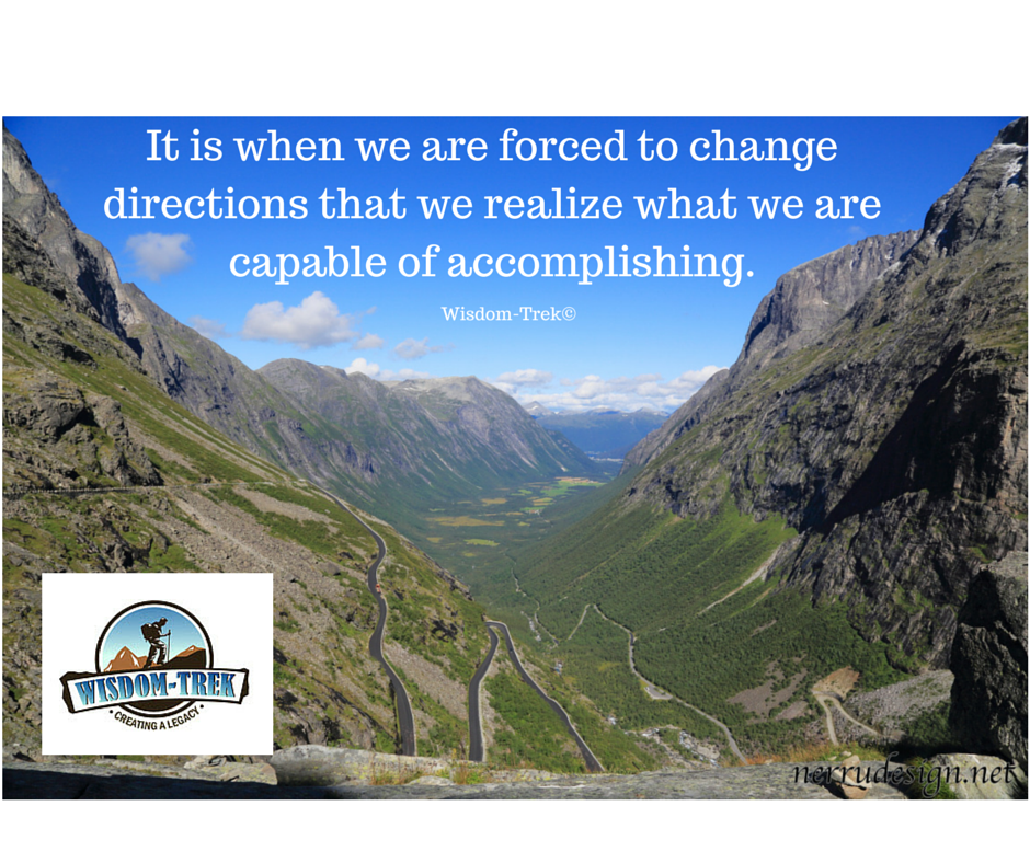 It is when we are forced to change directions that we realize what we are capable of accomplishing