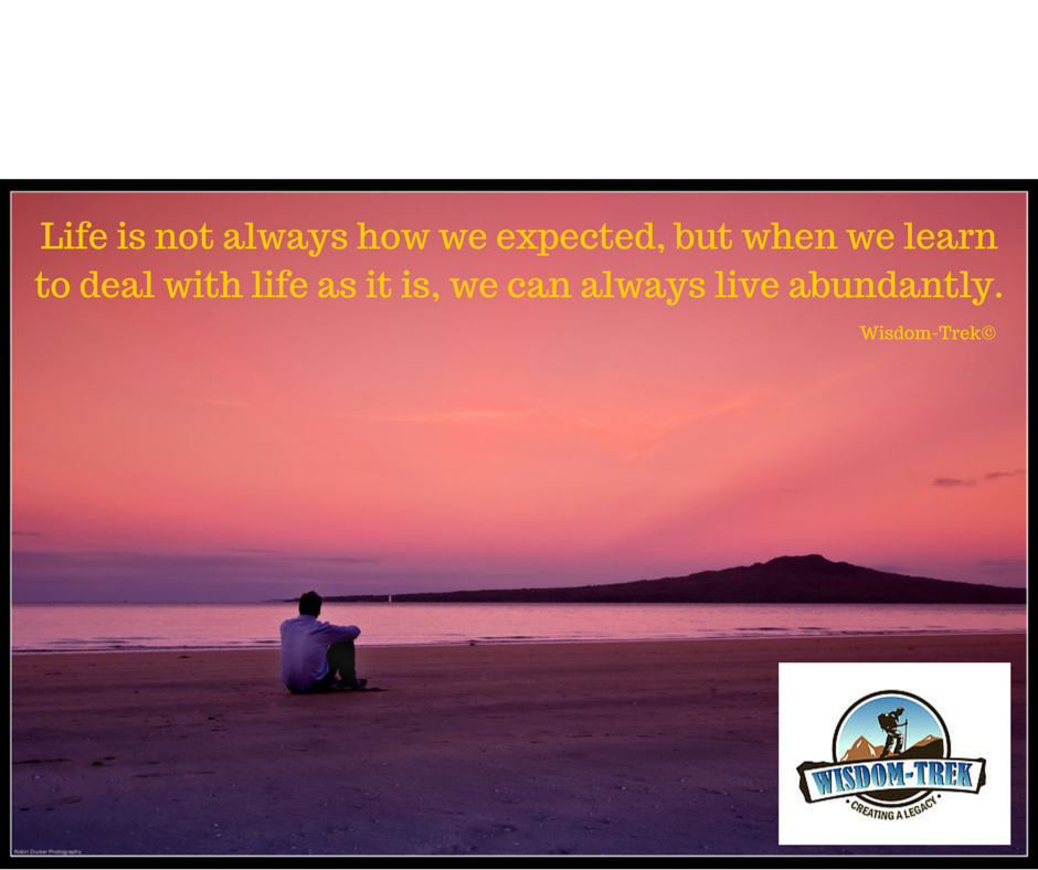 Life is not always how we expected, but when we learn to deal with life as it is, we can always live abundantly