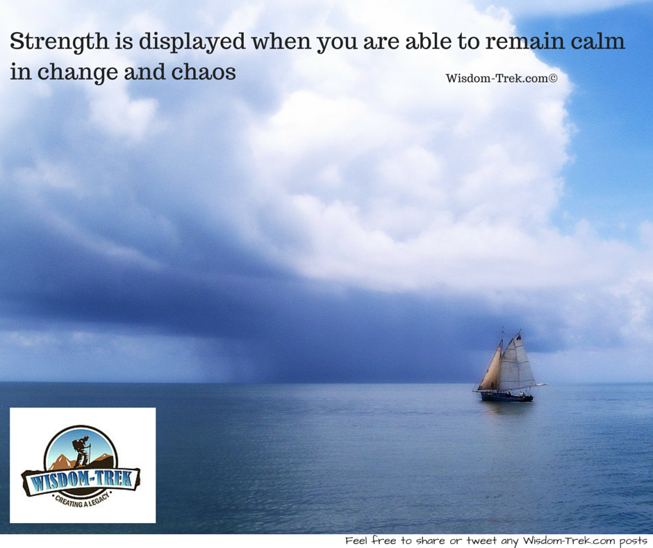 Strength is displayed when you are able to remain calm in change and chaos