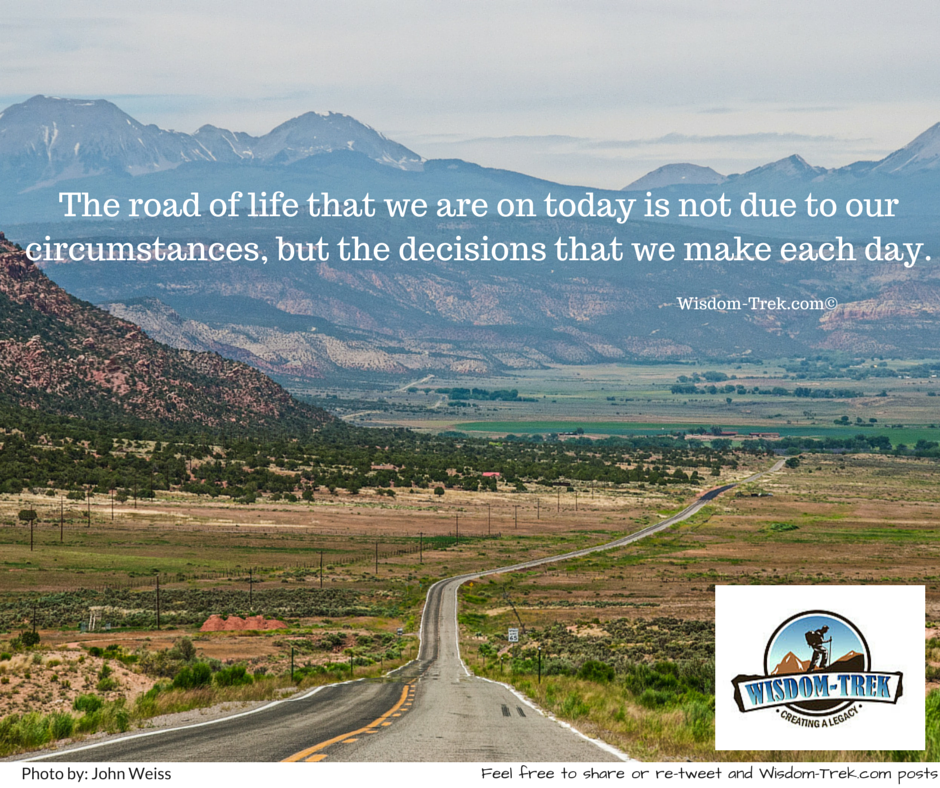 The road of life that we are on today is not due to our circumstances, but the decisions that we make each day