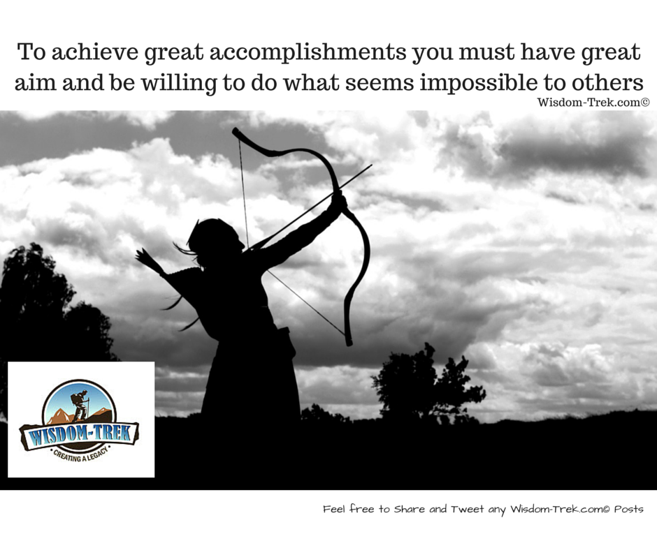 To achieve great accomplishments you must have great aim and be willing to do what seems impossible to others