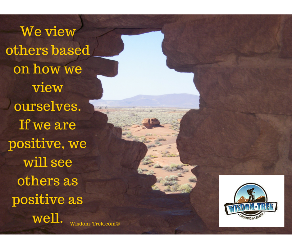 We view others based on how we view ourselves. If we are positive, we will see others as positive as well