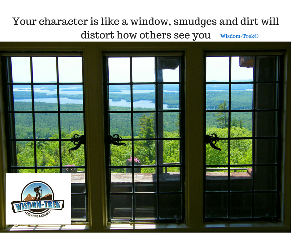Your character is like a window, smudges and dirt will distort how others see you