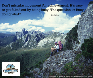 Don't mistake movement for achievement. It's easy to get faked out by being busy. The question is- Busy doing what-