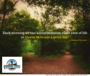 Each morning we can accept someone else's view of life or choose to create a great day!