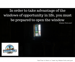 In order to take advantage of  the windows of opportunity in life, you must be prepared to open the window