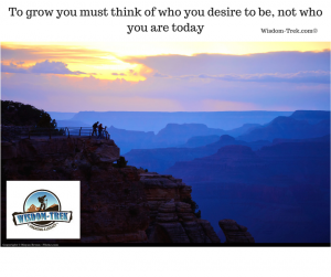 To grow you must think of who you desire to be, not who you are today