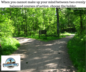 When you cannot make up your mind between two evenly balanced courses of action, choose the bolder