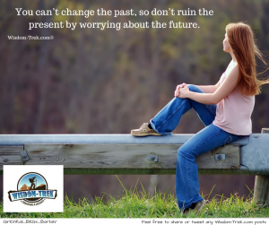 You can't change the past, so don't ruin the present by worrying about the future.